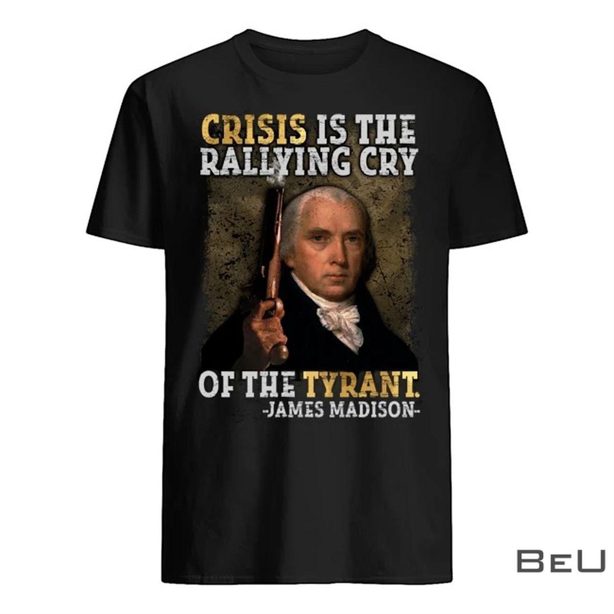 Crisis Is The Rallying Cry Of The Tyrant James Madison Shirt