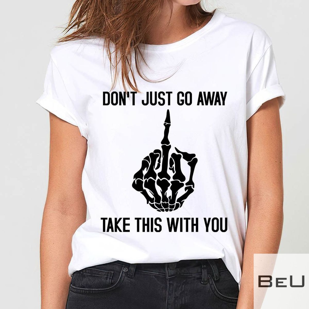 Don't Just Go Away Take This With You Shirt v