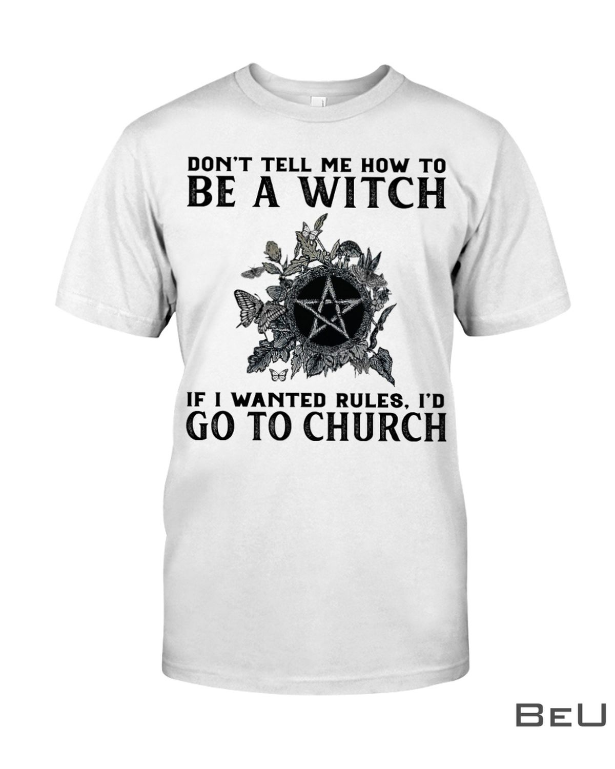 Don't Tell Me How To Be A Witch If I Wanted Rules I'd Go To Church Shirt