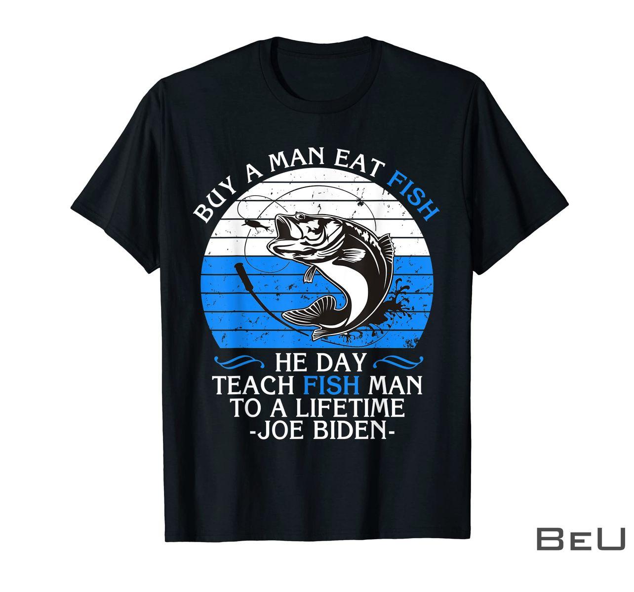 Fishing Buy A Man Eat Fish He Day Teach Fish Man To A Lifetime Joe Biden Shirt