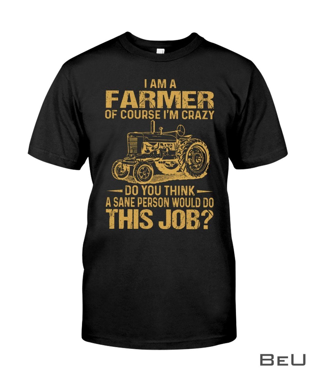 I Am A Farmer Of Course I'm Crazy Do You Think A Sane Person Would Do This Job Shirt