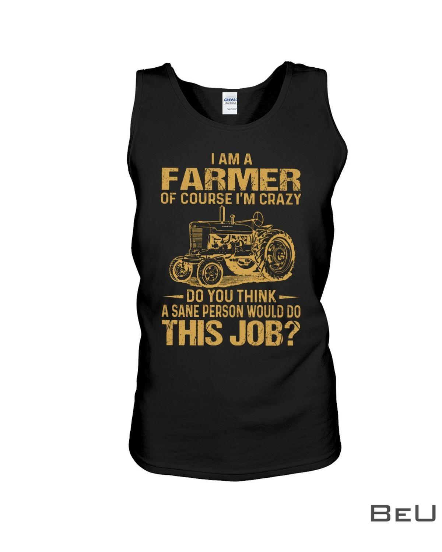 I Am A Farmer Of Course I'm Crazy Do You Think A Sane Person Would Do This Job Shirtc