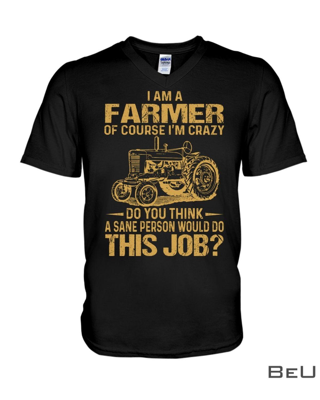 I Am A Farmer Of Course I'm Crazy Do You Think A Sane Person Would Do This Job Shirtx