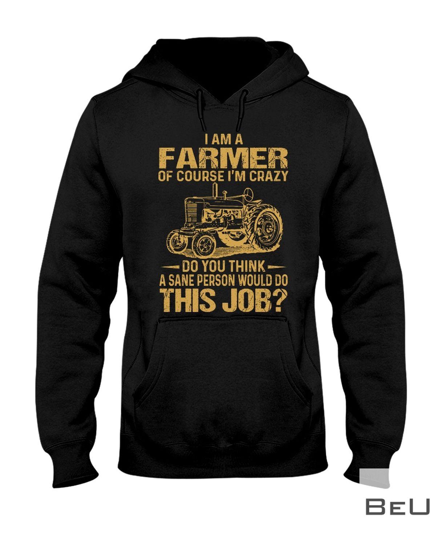 I Am A Farmer Of Course I'm Crazy Do You Think A Sane Person Would Do This Job Shirtz