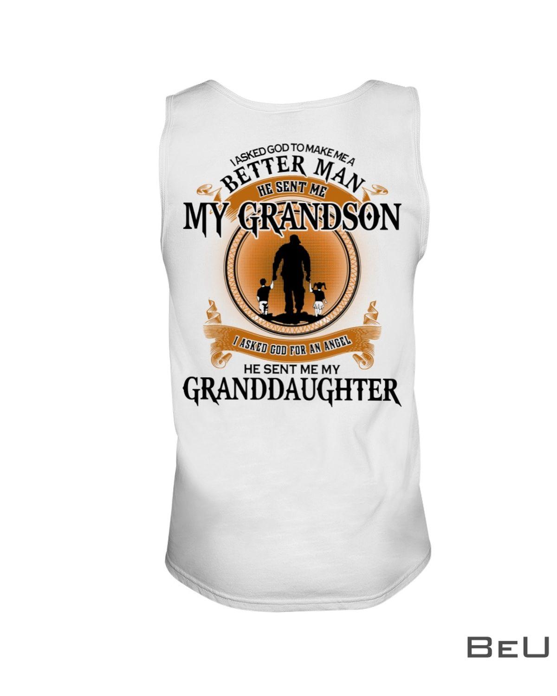 I Asked God To Make Me A Better Man He Sent Me My Grandson He Sent Me My Granddaughter Shirt c