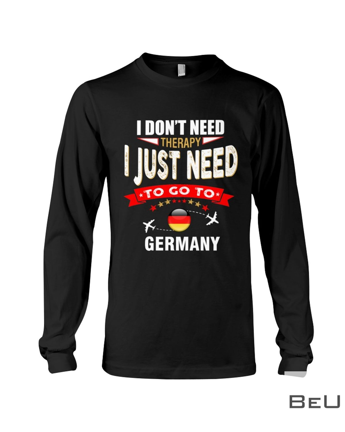 I Don't Need Therapy I Just Need To Go To Germany Shirt c