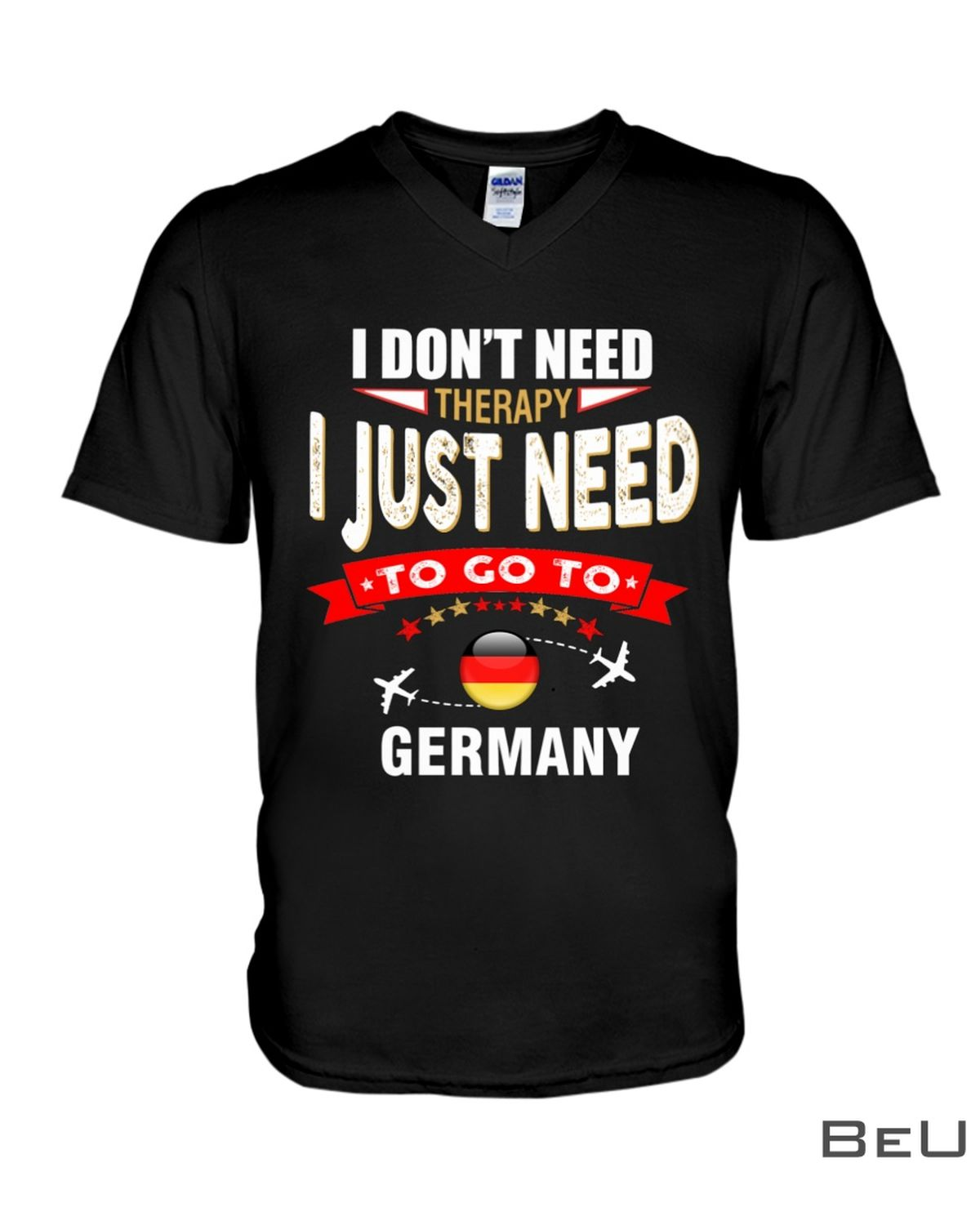 I Don't Need Therapy I Just Need To Go To Germany Shirt x