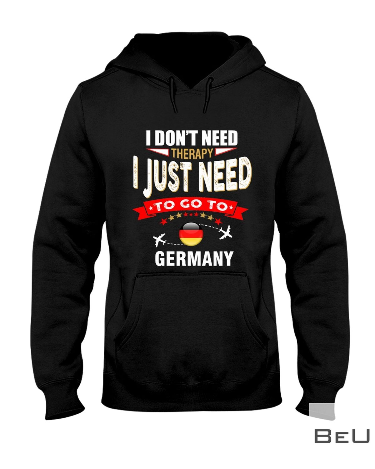 I Don't Need Therapy I Just Need To Go To Germany Shirt z
