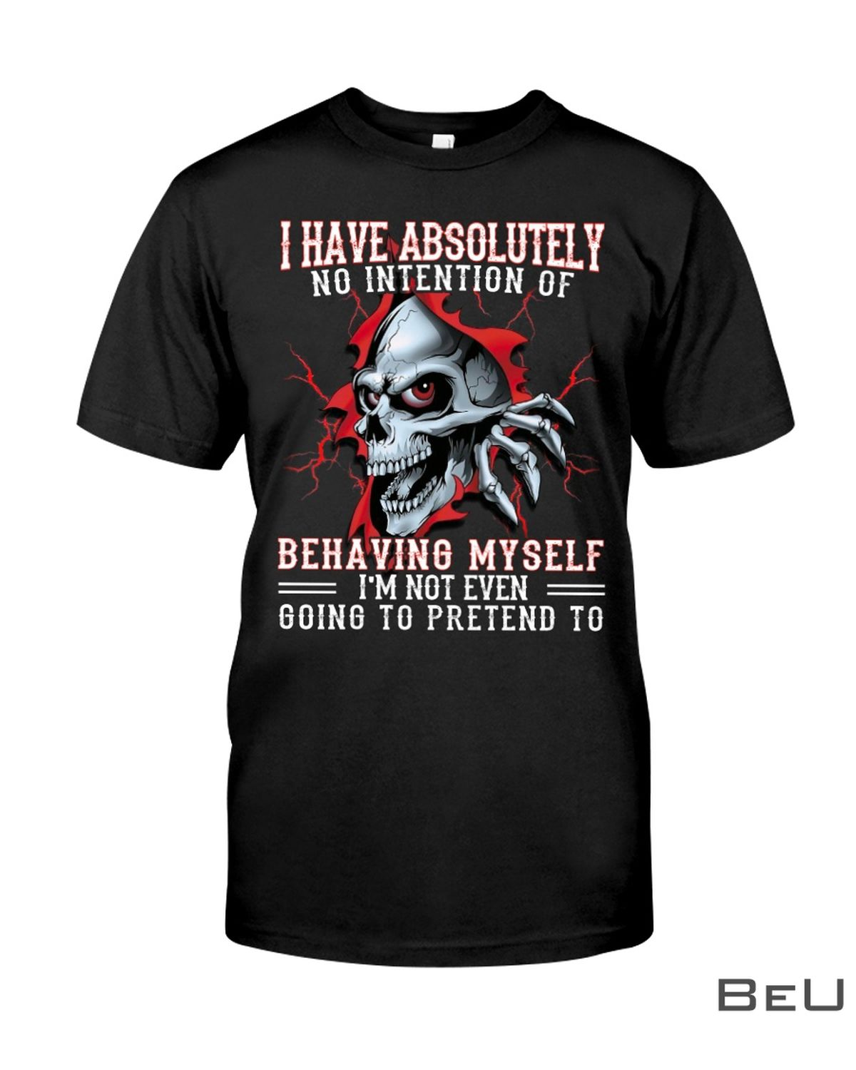 I Have Absolutely No Intention Of Behaving Myself I'm Not Even Going To Pretend To Shirt