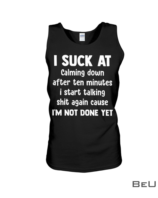 I Suck At Calming Down After Ten Minutes Shirt c