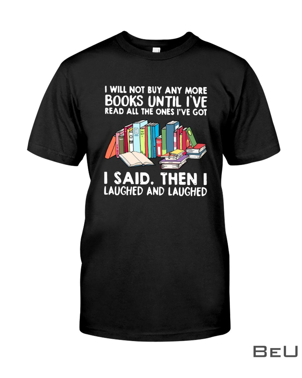 I Will Not Buy Any More Books Until I've Read All The One's Got I Said Then I Laughed And Laughed Shirt