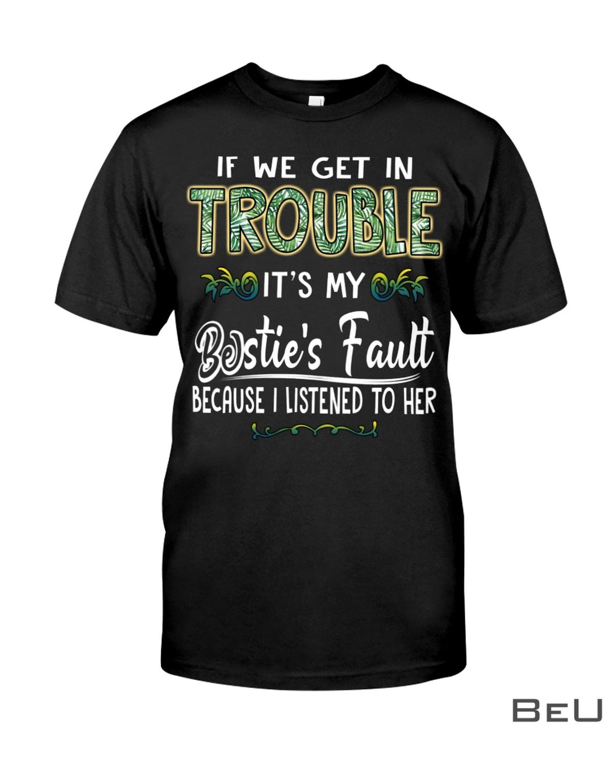 If We Get In Trouble It's My Bestie's Fault Because I Listened To Her Shirt