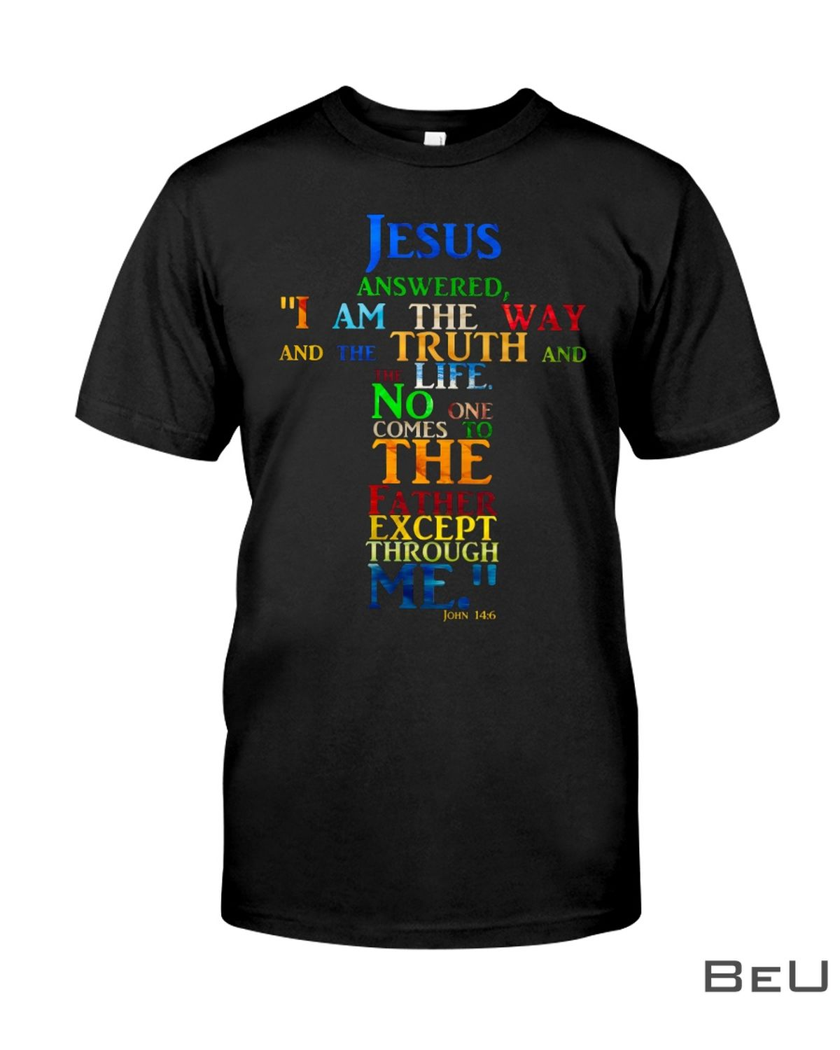 Jesus Answered I Am The Way And The Truth And The Life No One Comes To The Father Except Through Me Shirt