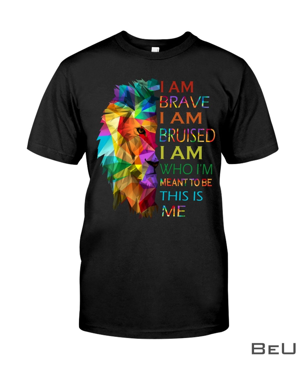 LGBT Lion I Am Brave I Am Bruised I Am Who I'm Meant To Be This Is Me Shirt