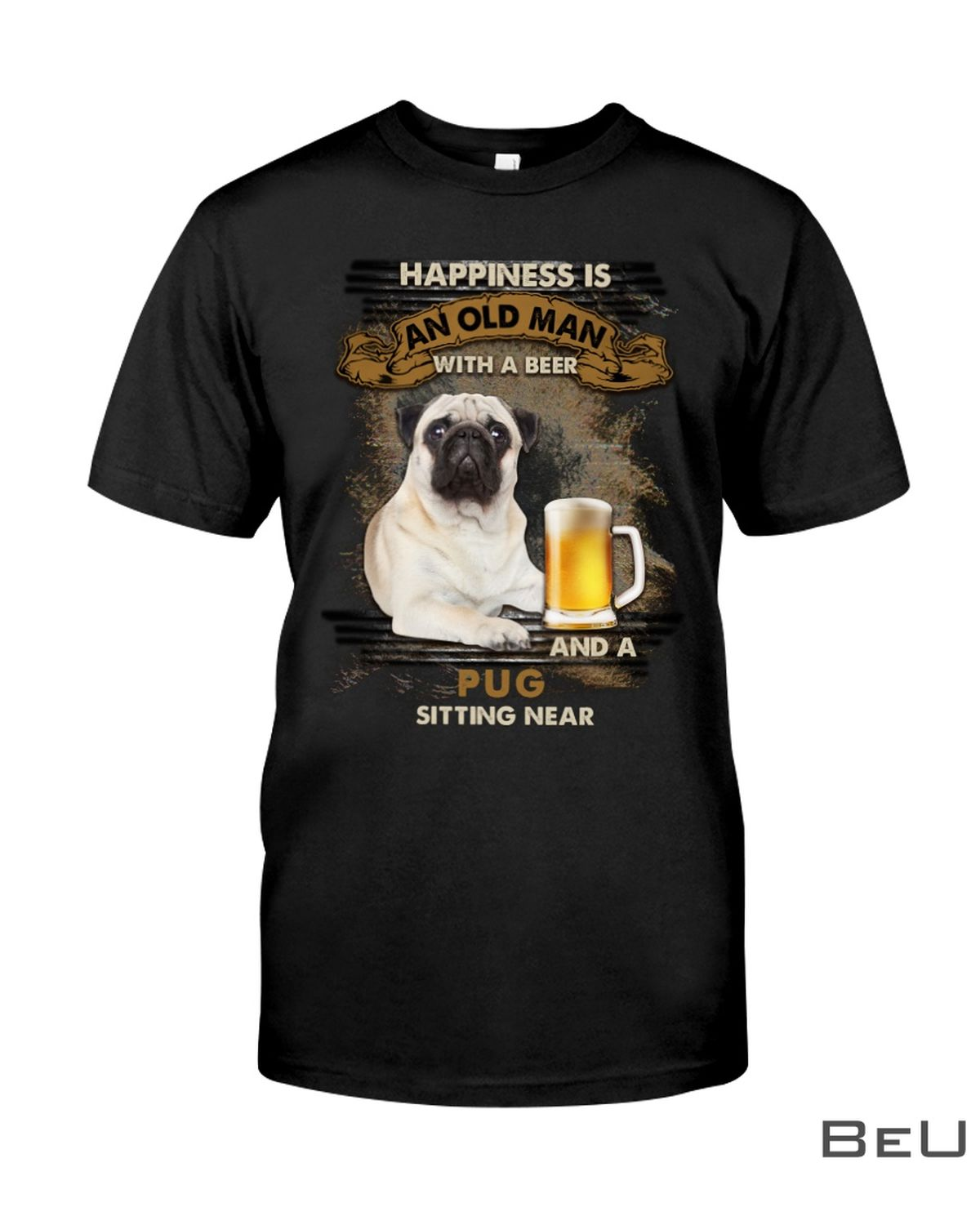 Pug Happiness Is An Old Man With A Beer And A Pug Sitting Near Shirt