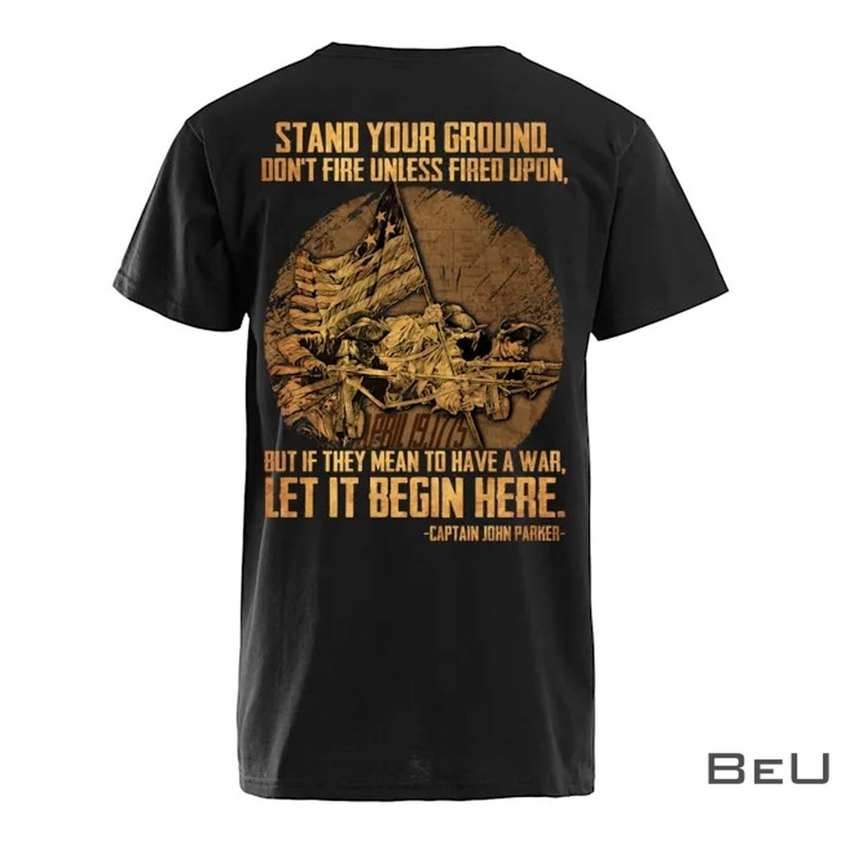 Stand Your Ground Don't Fire Unless Fired Upon But If They Mean To Have A War Let It Begin Here Captain John Parker Shirtz