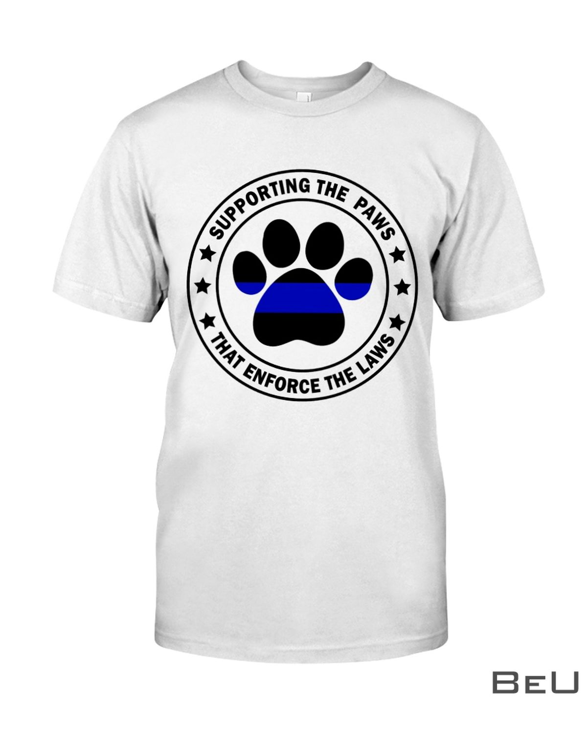 Supporting The Paws That Enforce Th Laws Shirt