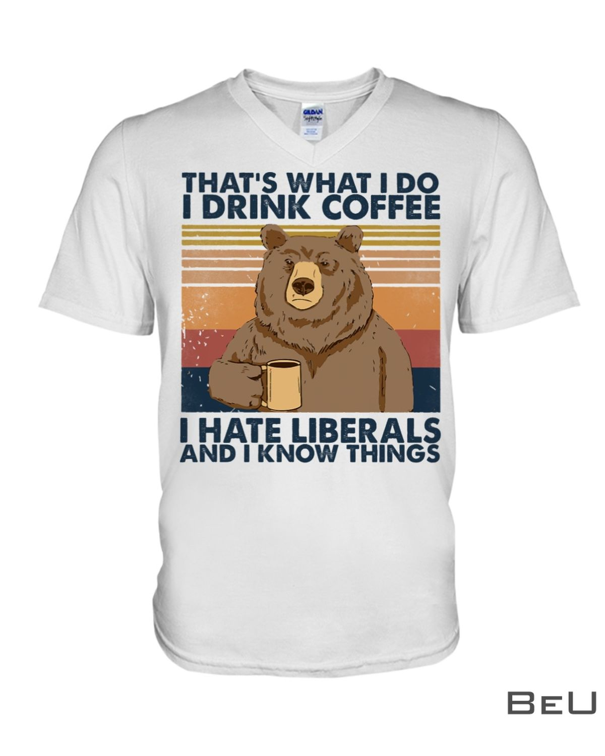 That's What I Do I Drink Coffee I Hate Liberals And I Know Things Shirt x