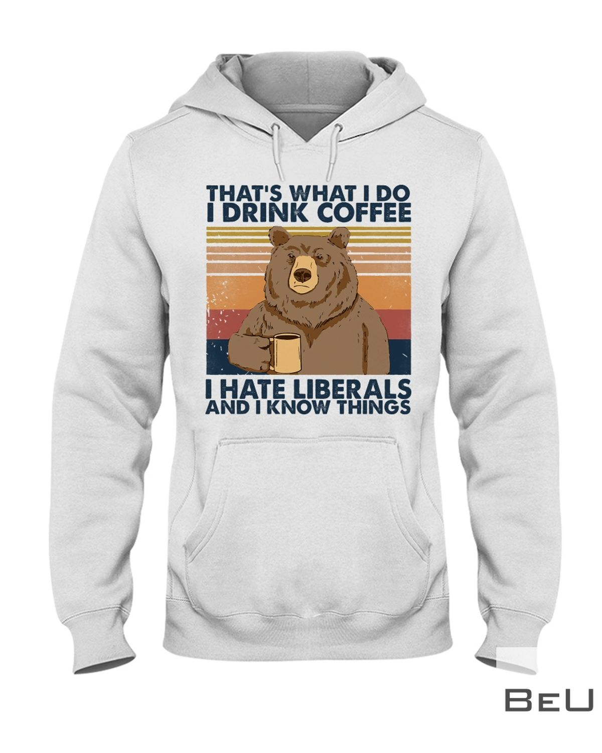 That's What I Do I Drink Coffee I Hate Liberals And I Know Things Shirt z