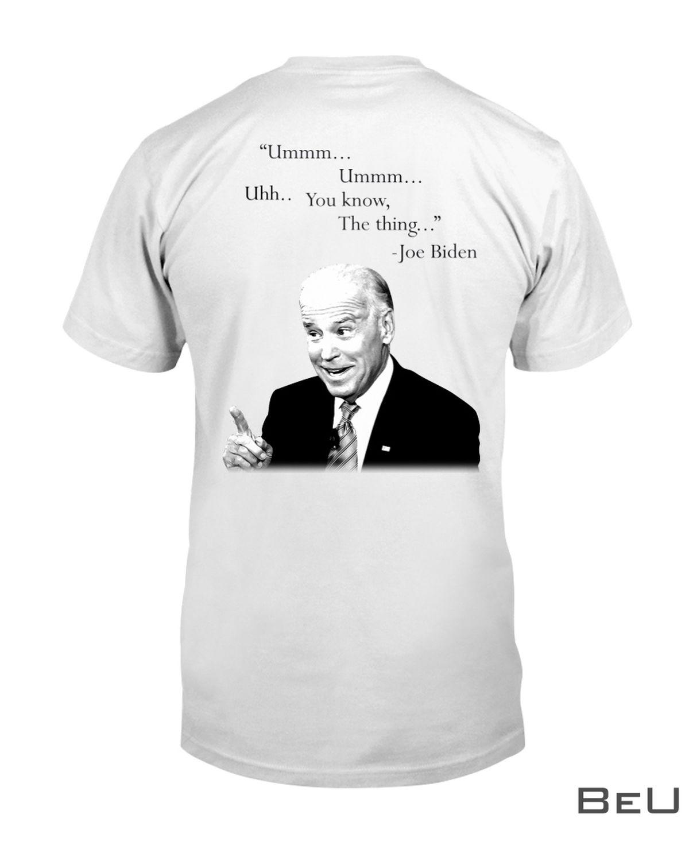Ummm Ummm Uhh You know The Thing Joe Biden Shirt