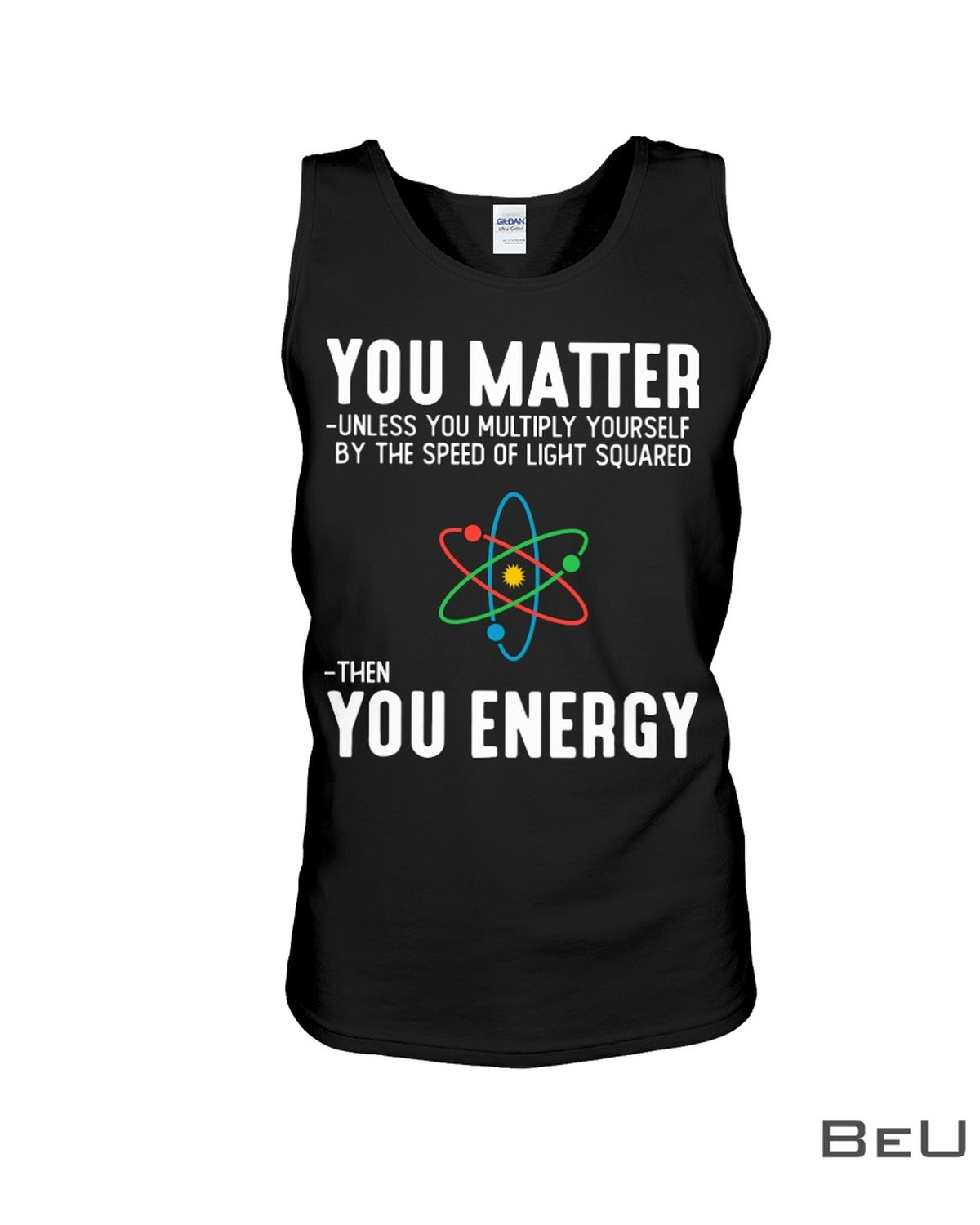 You Matter Unless You Multiply Yourself By The Speed Of Light Squared Then You Energy Shirtc