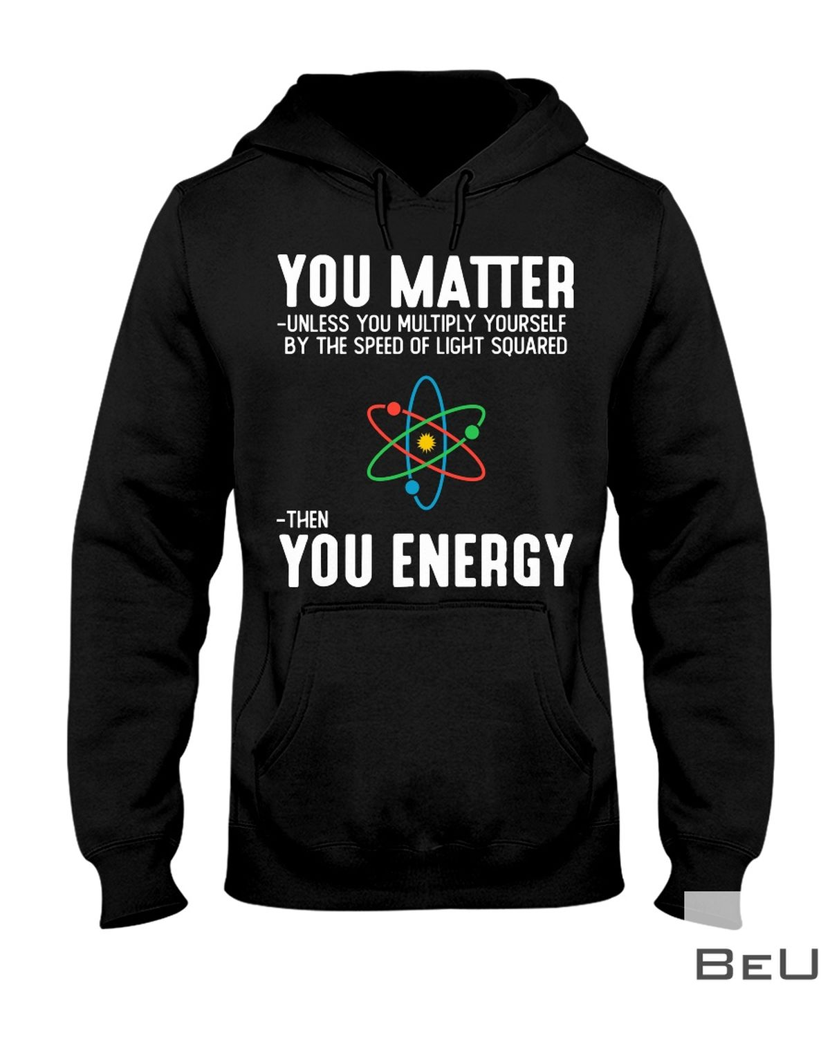 You Matter Unless You Multiply Yourself By The Speed Of Light Squared Then You Energy Shirtz