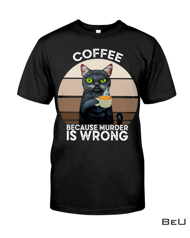 Print On Demand Cat Coffee Because Murder Is Wrong Shirt, hoodie, tank top