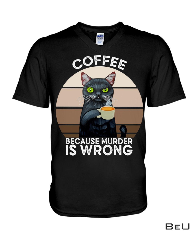 Great Cat Coffee Because Murder Is Wrong Shirt, hoodie, tank top