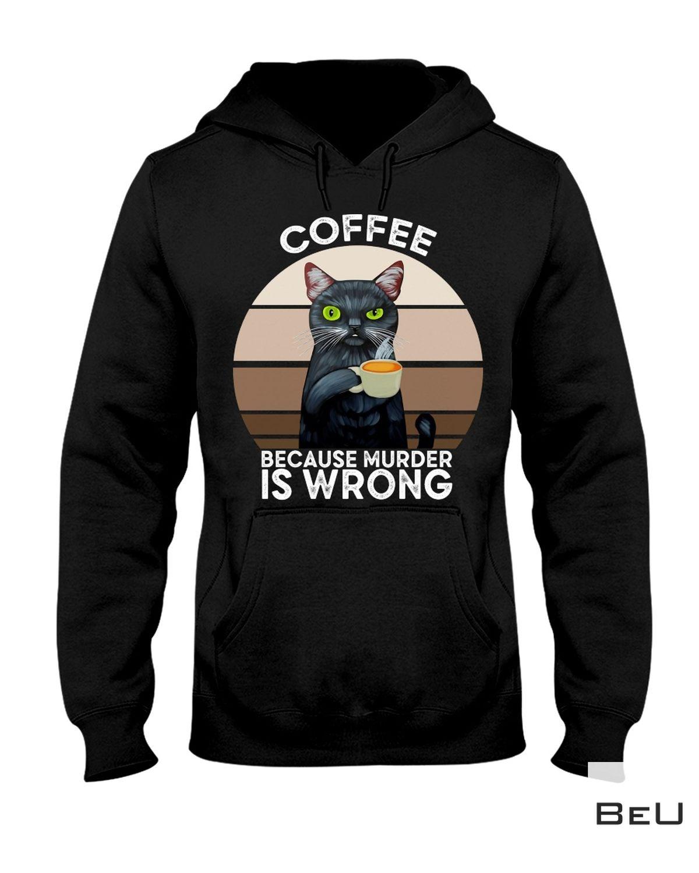 Rating Cat Coffee Because Murder Is Wrong Shirt, hoodie, tank top