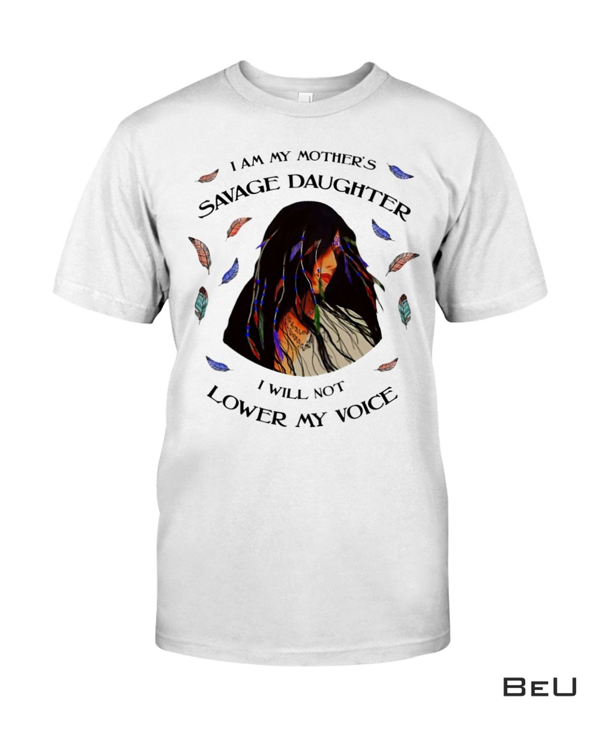 I Am My Mother's Savage Daughter I Will Not Lower My Voice Shirt