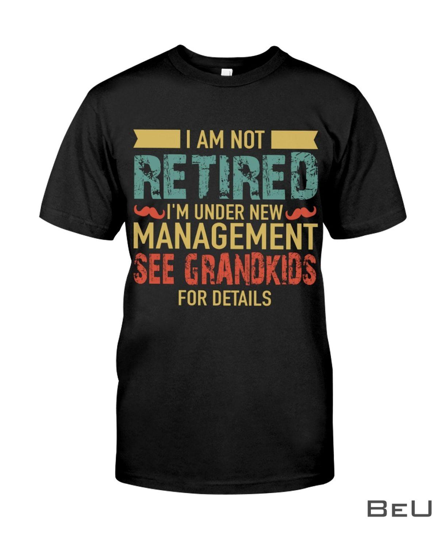 I Am Not Retired I'm Under New Management See Grandkids For Details Shirt