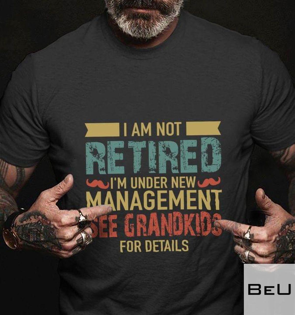 I Am Not Retired I'm Under New Management See Grandkids For Details Shirtv