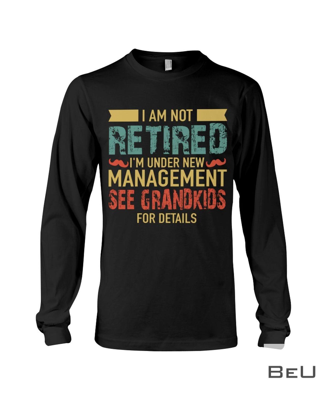 I Am Not Retired I'm Under New Management See Grandkids For Details Shirtx