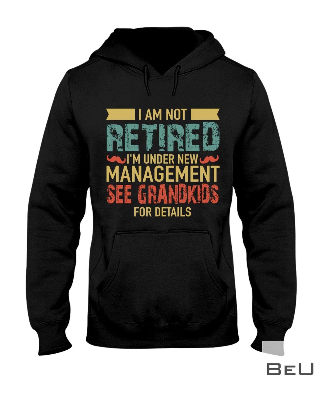 I Am Not Retired I'm Under New Management See Grandkids For Details Shirtz