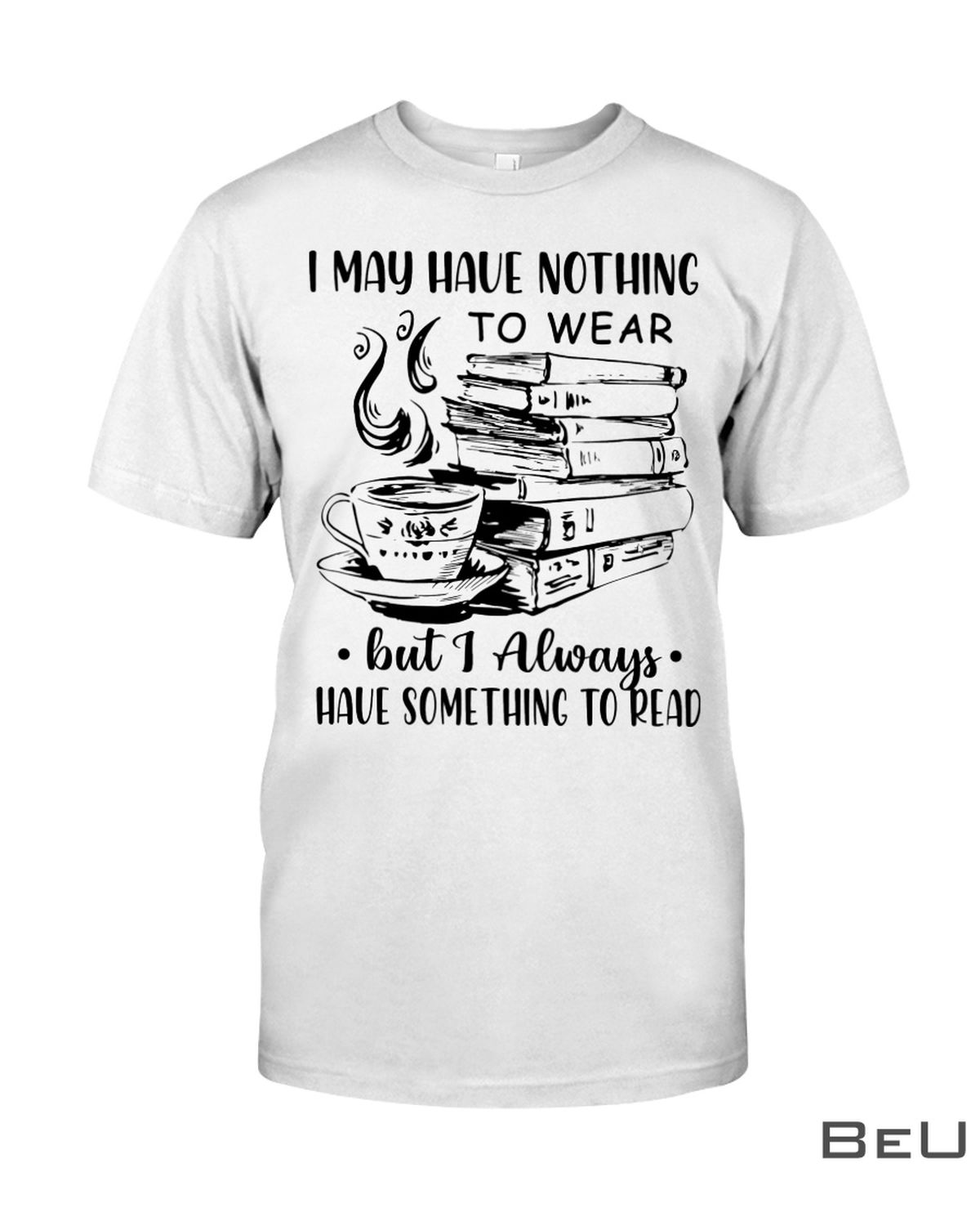 I May Have Nothing To Wear But I Always Have Something To Read Shirt