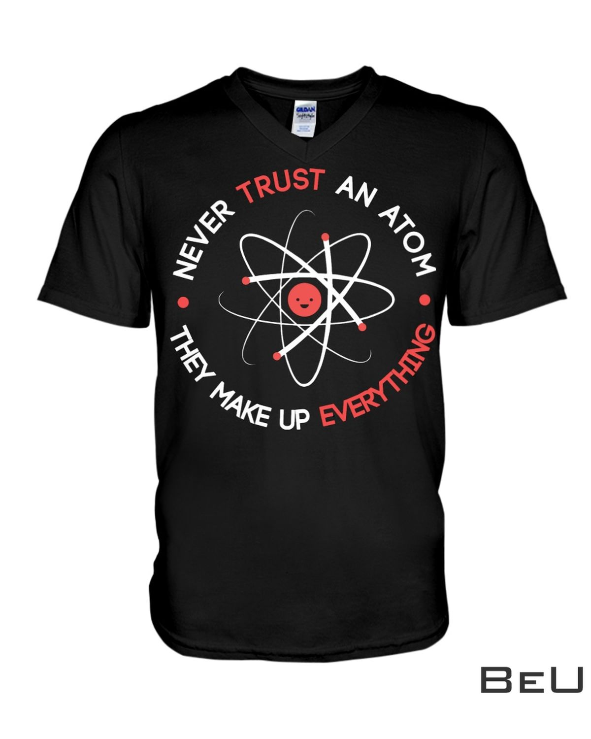 Never Trust An Atom They Make Up Everything Shirtz