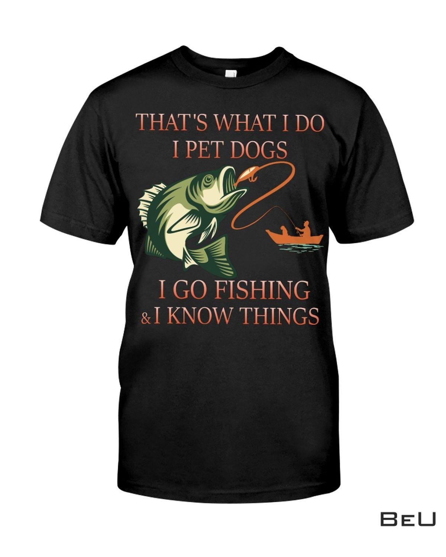 That's What I Do I Pet Dogs I Go Fishing And I Know Things Shirt