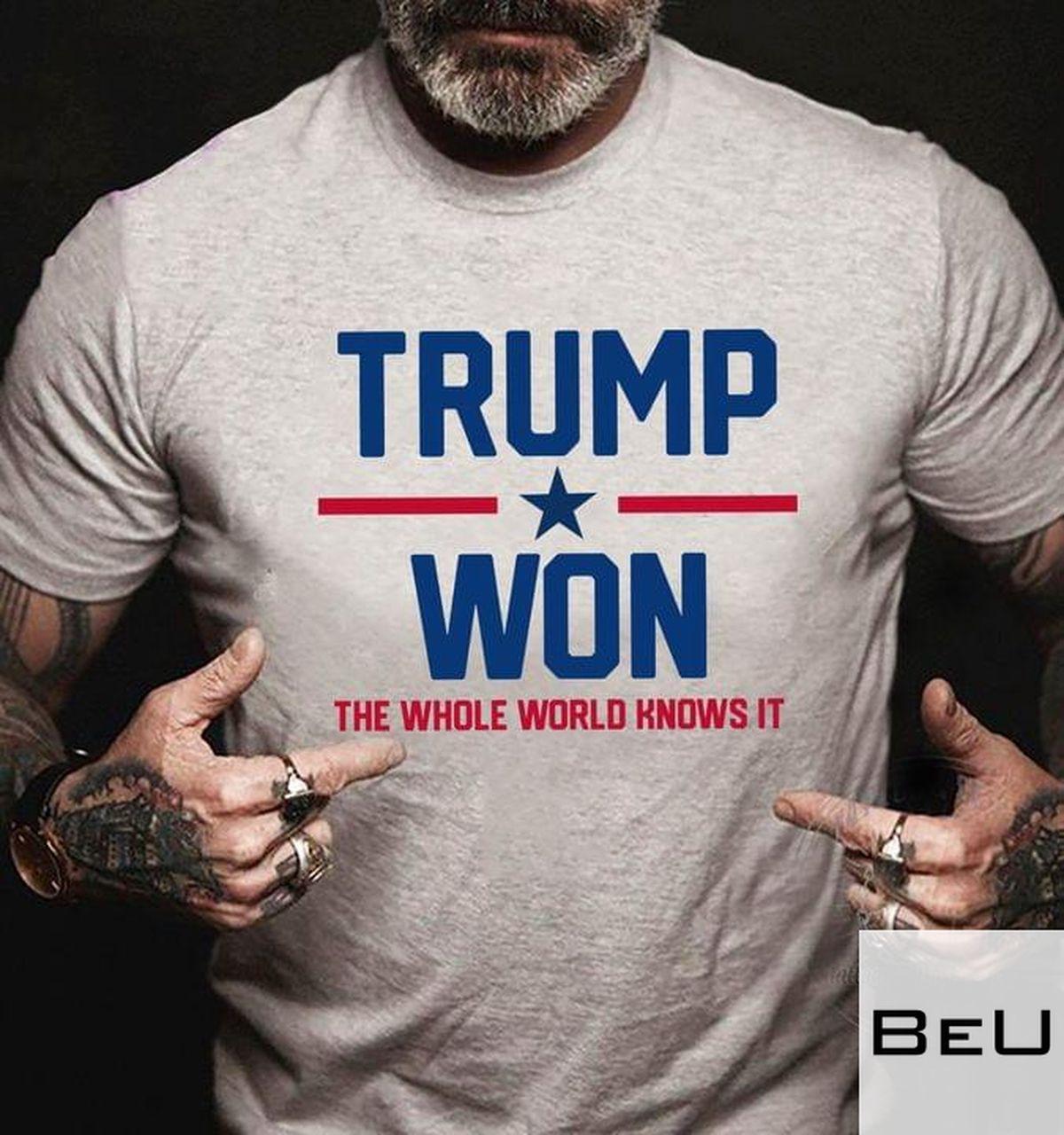 Trump Won The Whole World Knows It Shirtv