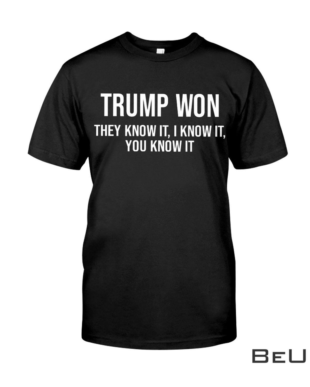 Trump Won They Know It I Know It You Know It Shirt