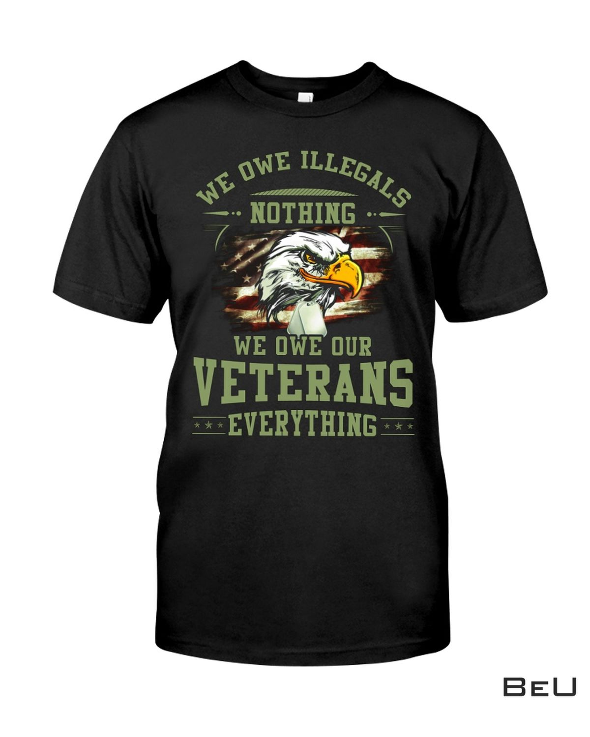 We Owe Illegals Nothing We Owe Our Veterans Everything Shirt