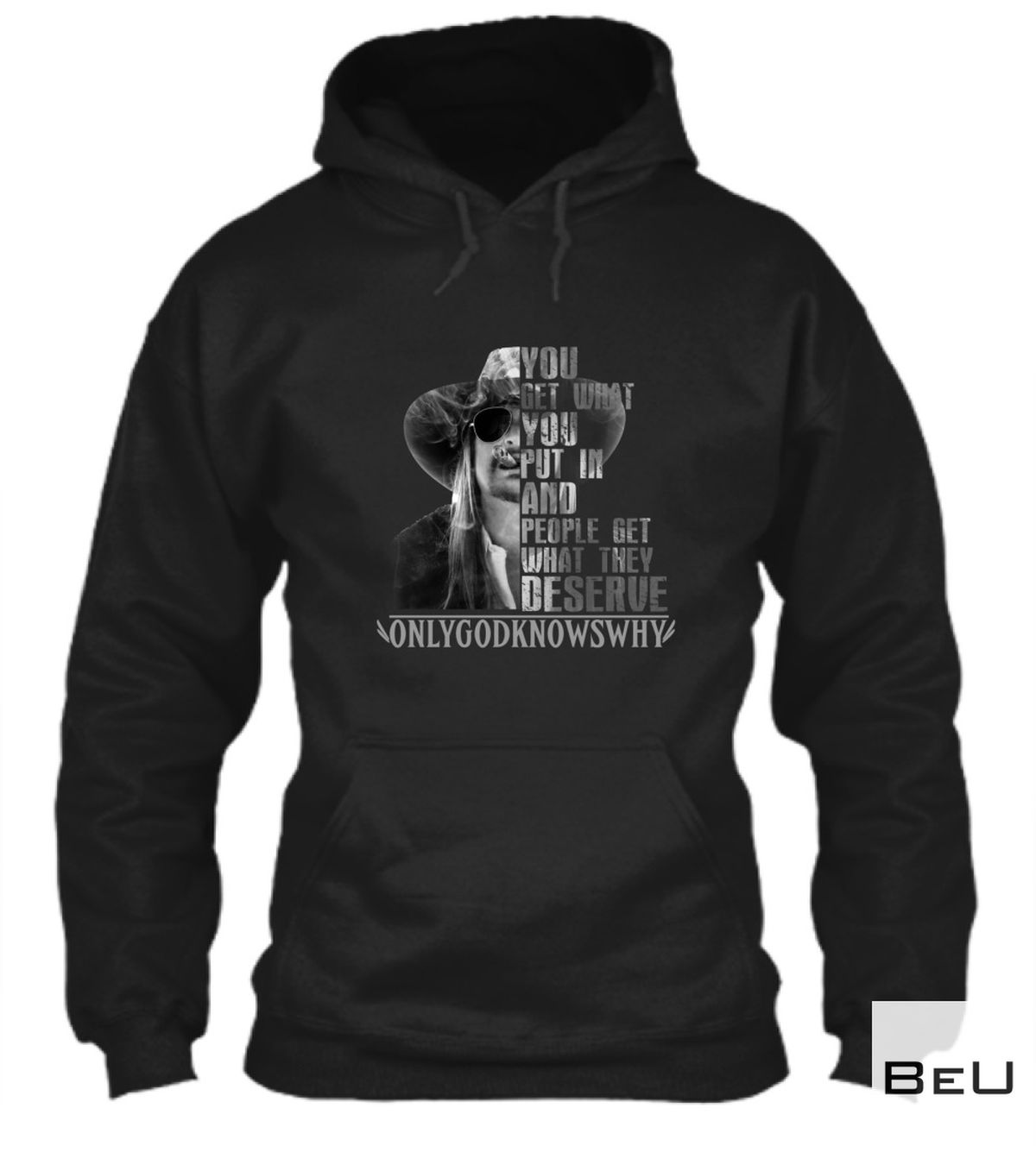 Limited Edition You Get What You Put In And People Get What They Deserve Only Gods Know Why Shirt, hoodie, tank top