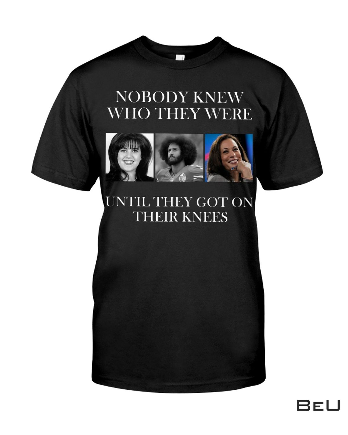 Nobody Knew Who They Were Until They Got On Their Knees Shirt