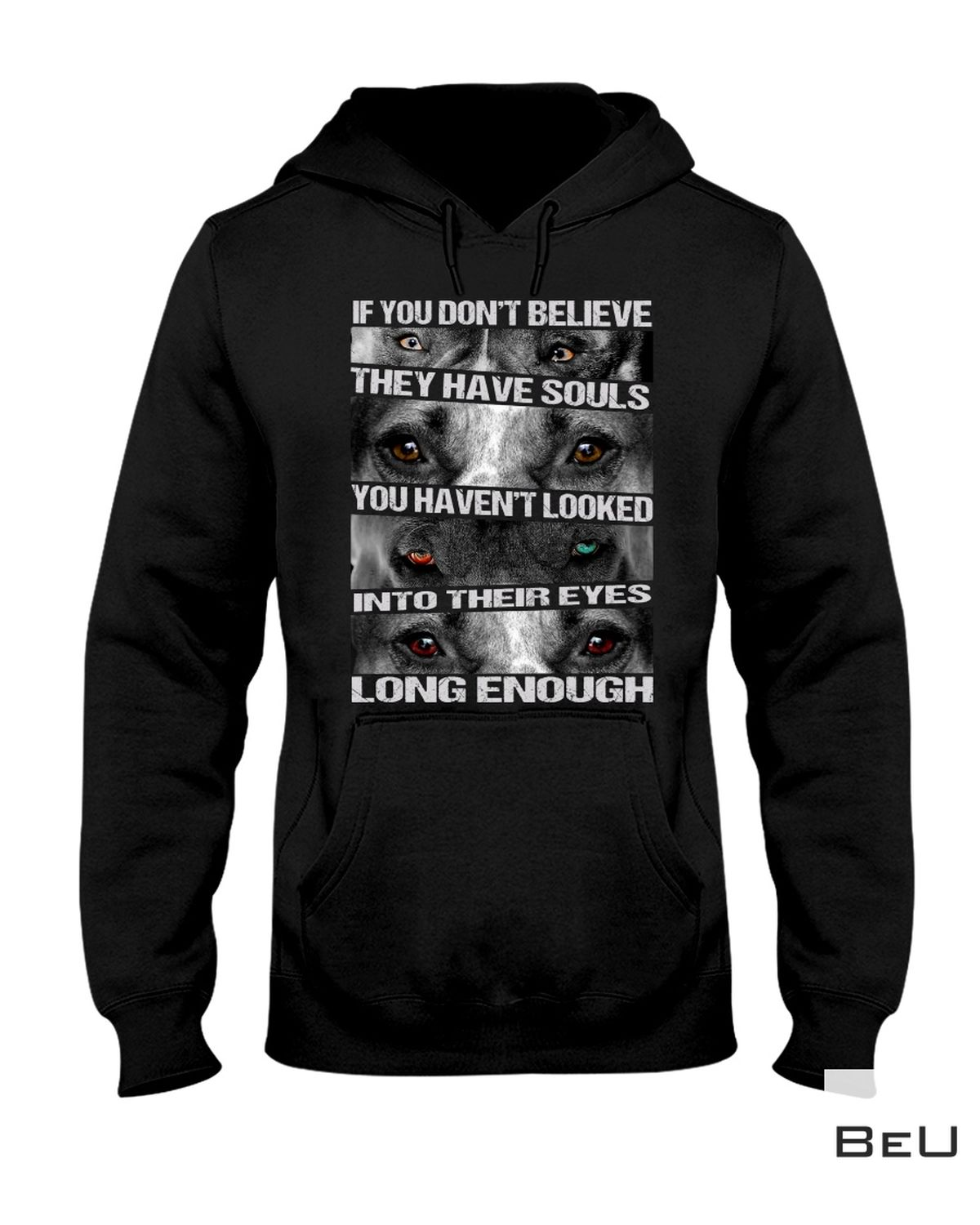 If You Don't Believe They Have Souls You Haven't Looked Into Their Eyes Long Enough Pit Bull Shirt z