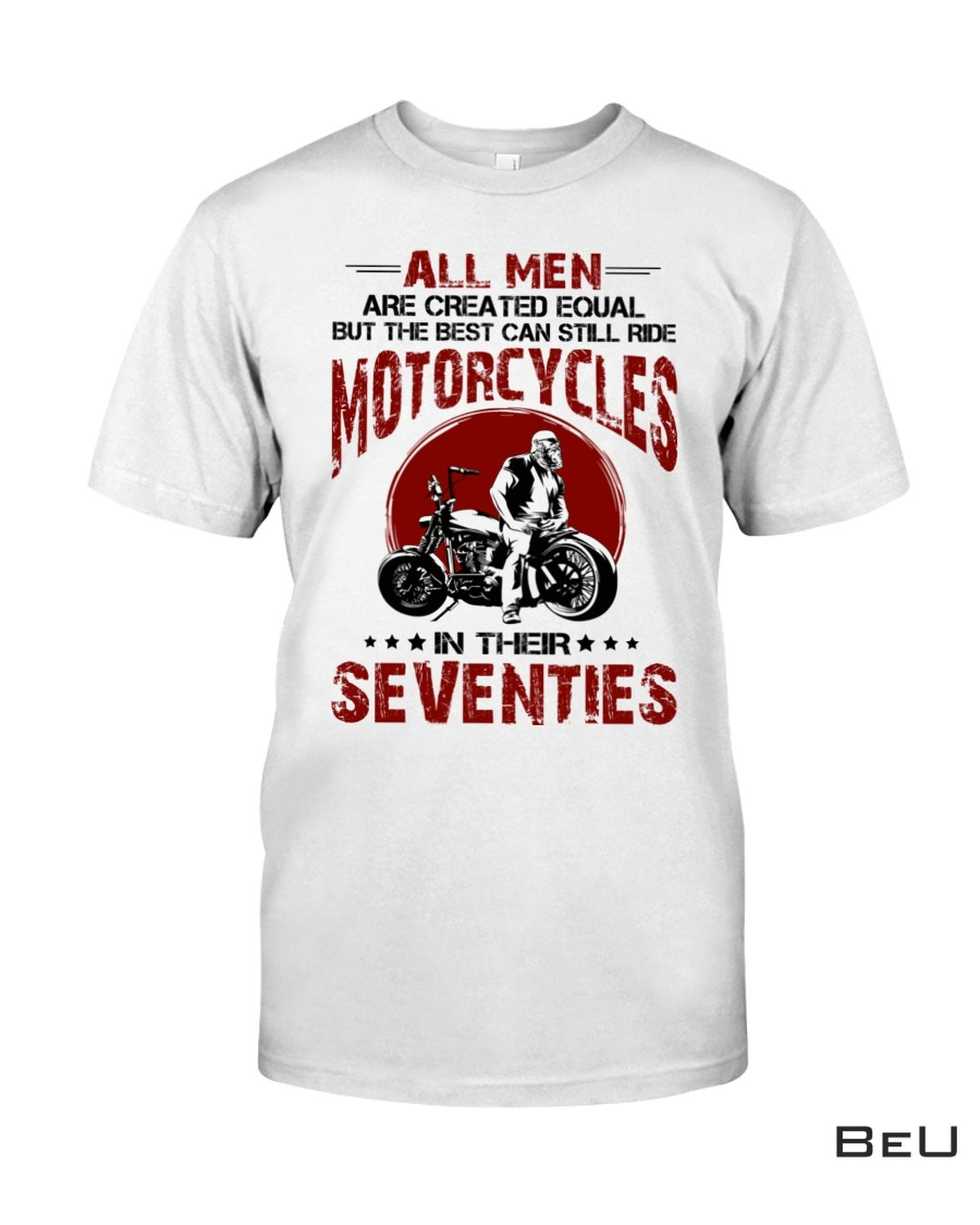 Sale Off All Men Are Created Equal But The Best Can Still Ride Motorcycles In Their Seventies Shirt, hoodie, tank top