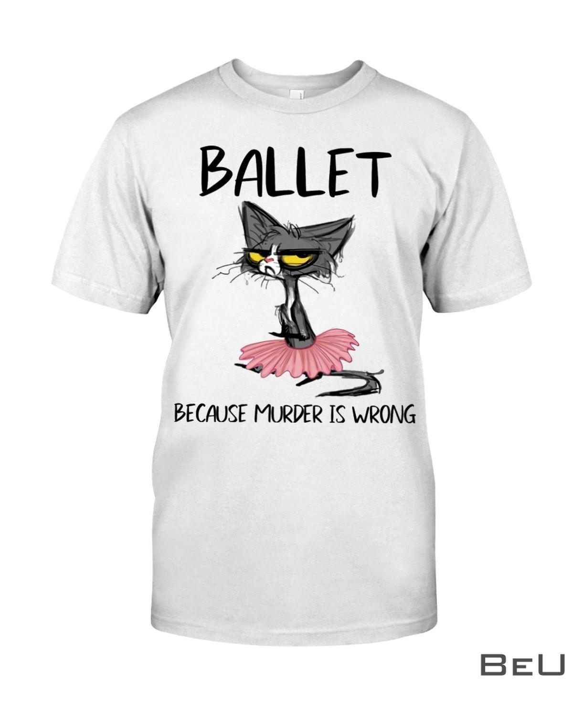 Ballet Because Murder Is Wrong Shirt