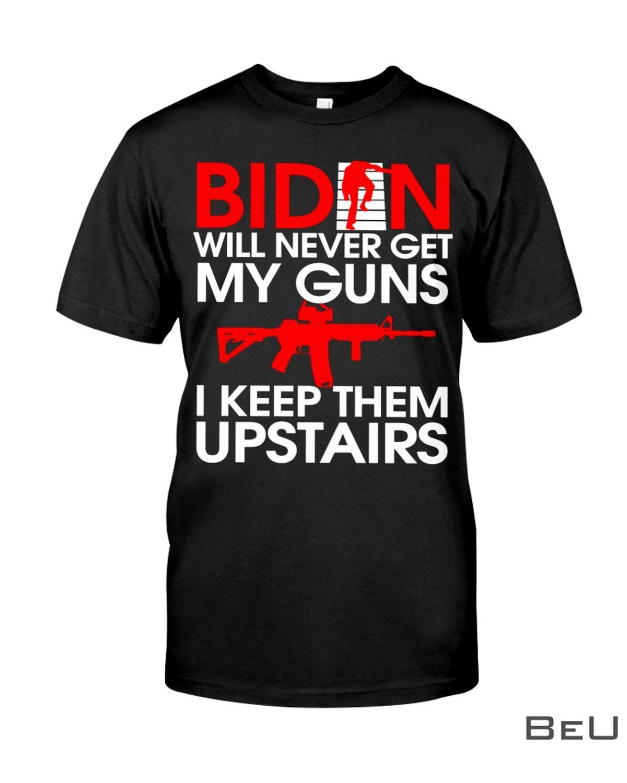 Biden Will Never Get My Guns I Keep Them Upstairs Shirt