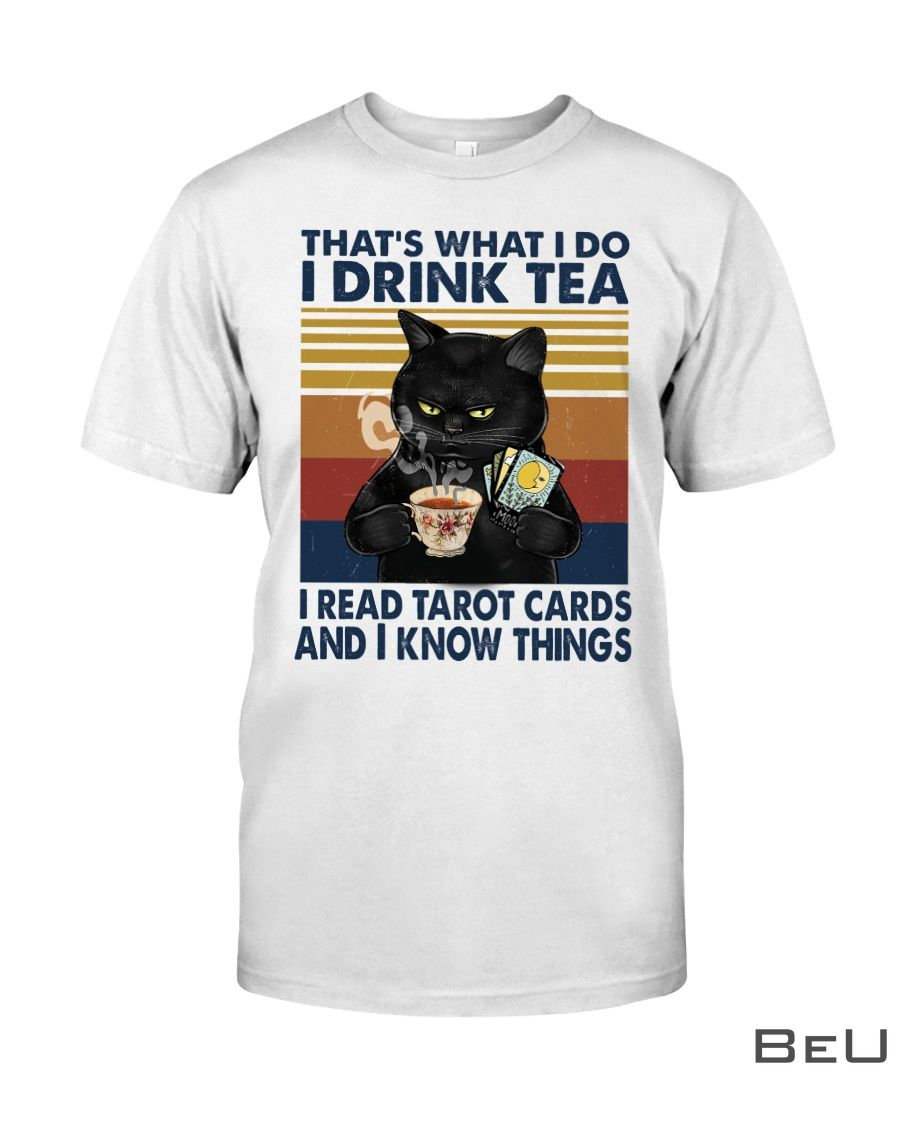 Cat That's what I do I drink tea I read tarot cards and I know things shirt