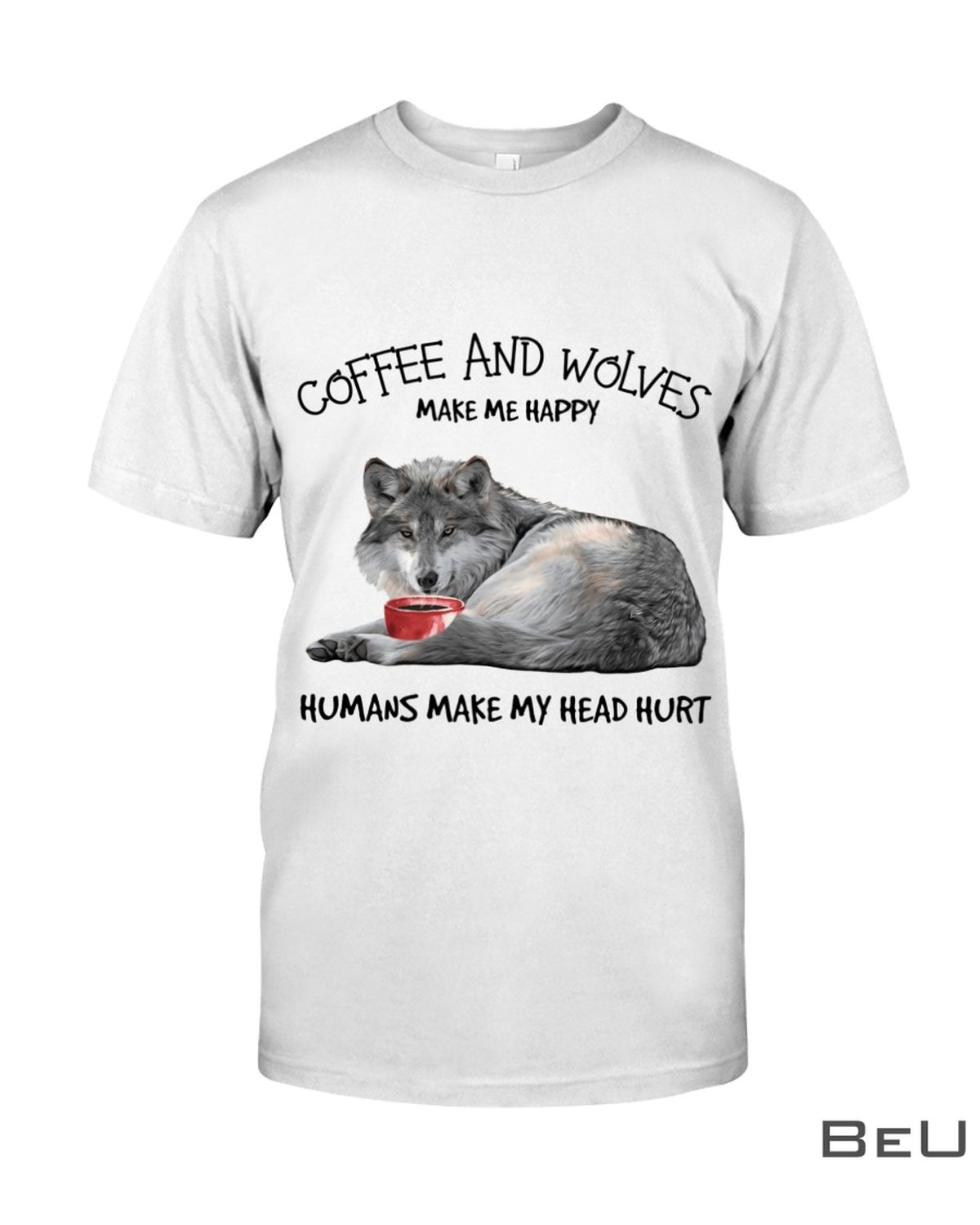 Coffee And Wolves Make Me Happy Humans Make My Head Hurt Shirt