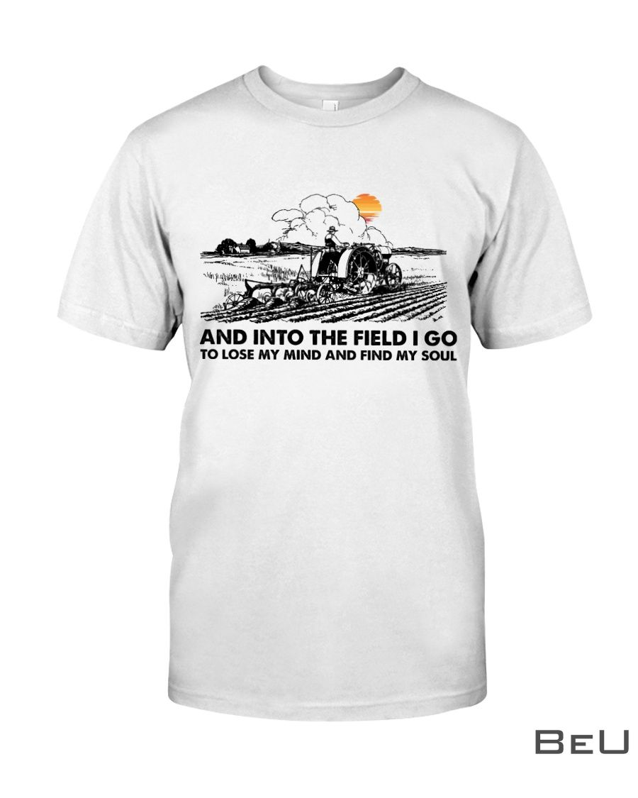 Farmer And Into The Field I Go To Lose My Mind And Find My Soul Shirt