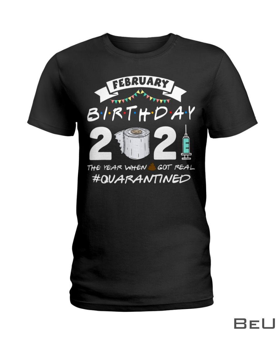 February Birthday The year when shit got real quarantined shirt
